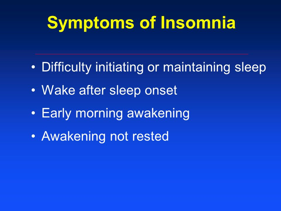 Symptoms of Insomnia Difficulty initiating or maintaining sleep Wake after sleep onset Early morning awakening Awakening not rested