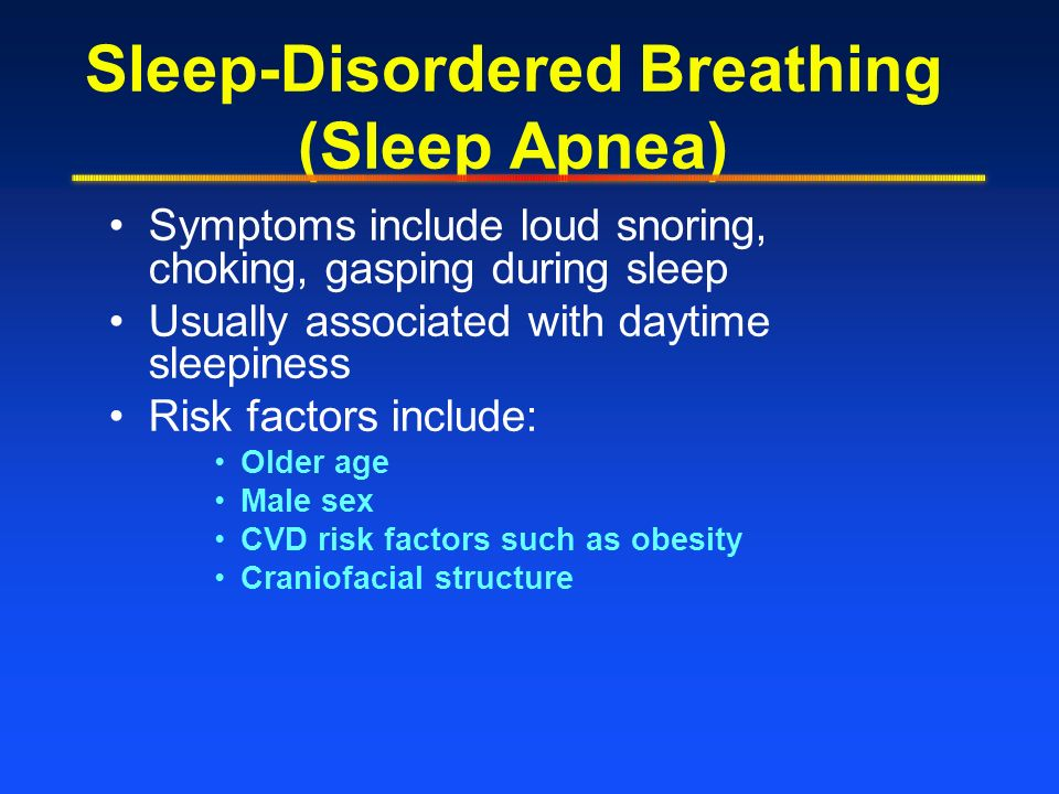 Sleep-Disordered Breathing (Sleep Apnea) Symptoms include loud snoring, choking, gasping during sleep Usually associated with daytime sleepiness Risk factors include: Older age Male sex CVD risk factors such as obesity Craniofacial structure