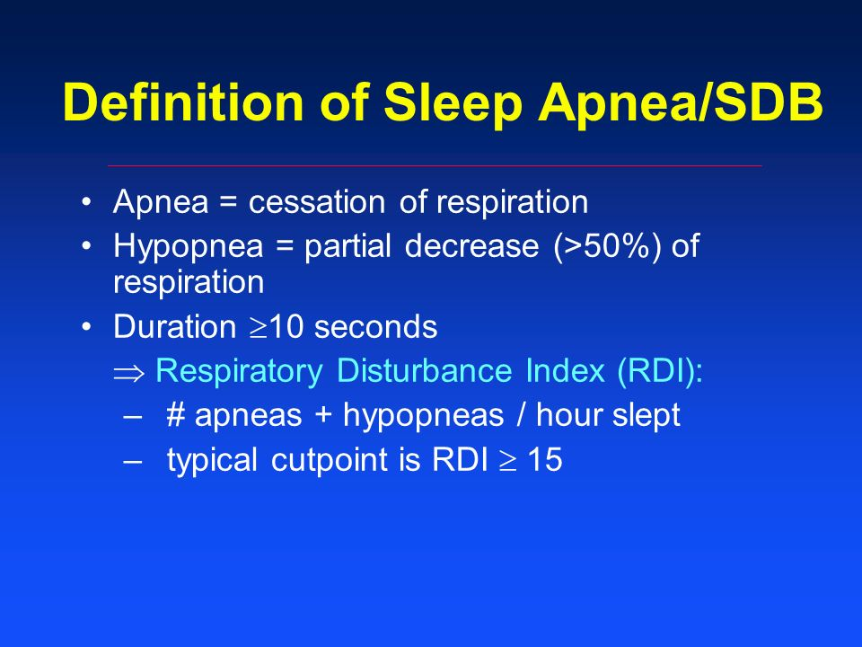 Definition of Sleep Apnea/SDB Apnea = cessation of respiration Hypopnea = partial decrease (>50%) of respiration Duration 10 seconds Respiratory Disturbance Index (RDI): –# apneas + hypopneas / hour slept –typical cutpoint is RDI 15