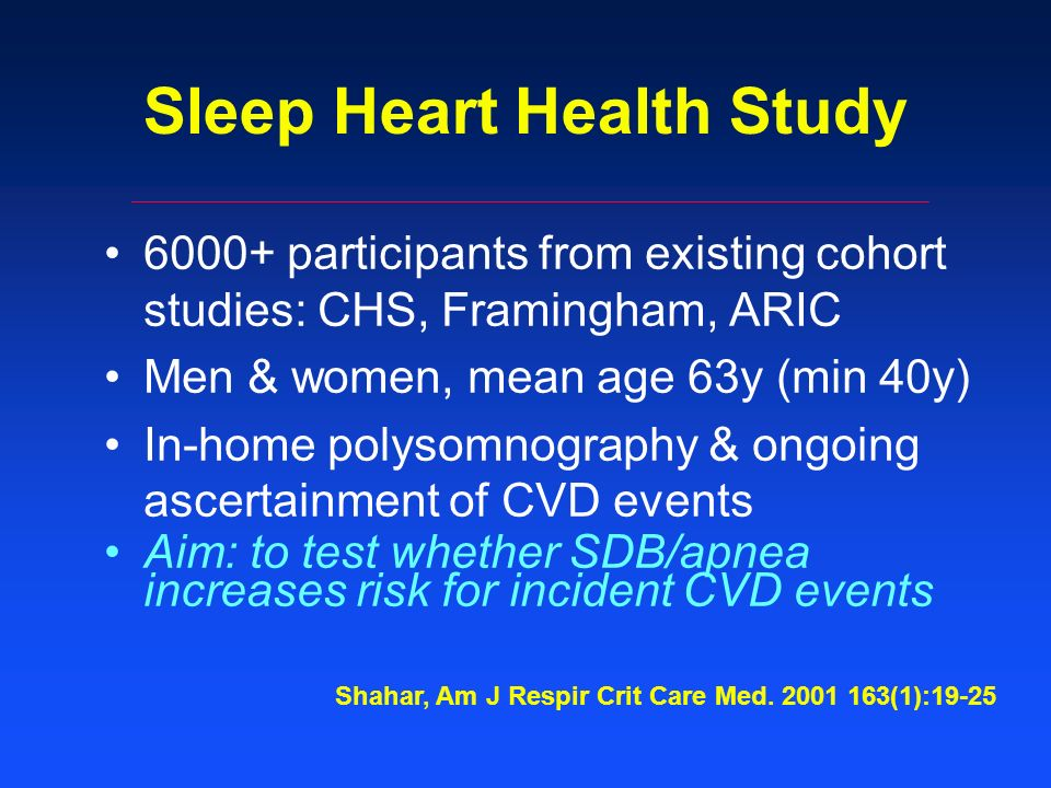 Sleep Heart Health Study 6000+ participants from existing cohort studies: CHS, Framingham, ARIC Men & women, mean age 63y (min 40y) In-home polysomnography & ongoing ascertainment of CVD events Aim: to test whether SDB/apnea increases risk for incident CVD events Shahar, Am J Respir Crit Care Med.