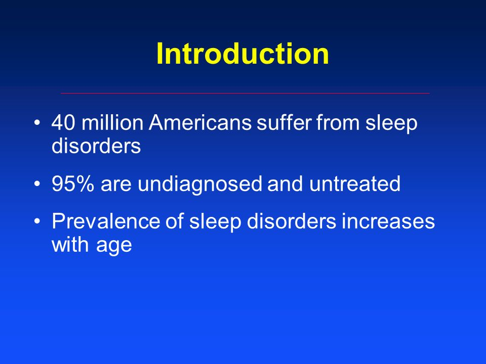 Introduction 40 million Americans suffer from sleep disorders 95% are undiagnosed and untreated Prevalence of sleep disorders increases with age