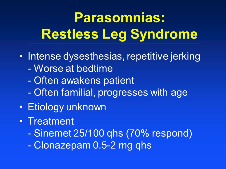 Parasomnias: Restless Leg Syndrome Intense dysesthesias, repetitive jerking - Worse at bedtime - Often awakens patient - Often familial, progresses with age Etiology unknown Treatment - Sinemet 25/100 qhs (70% respond) - Clonazepam 0.5-2 mg qhs