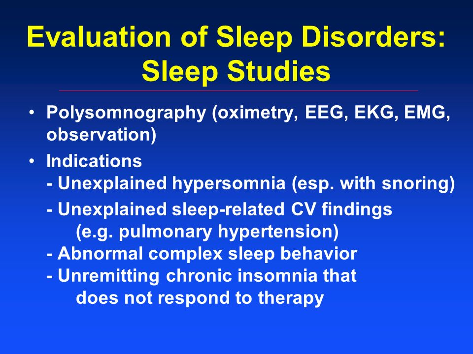 Evaluation of Sleep Disorders: Sleep Studies Polysomnography (oximetry, EEG, EKG, EMG, observation) Indications - Unexplained hypersomnia (esp.