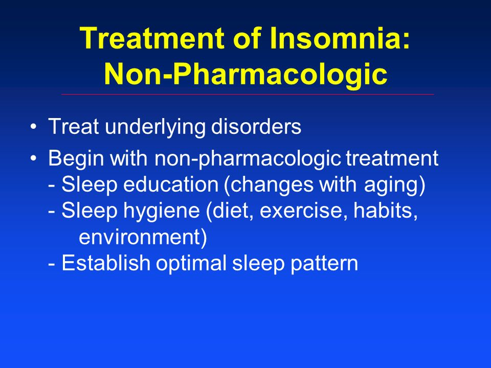 Treatment of Insomnia: Non-Pharmacologic Treat underlying disorders Begin with non-pharmacologic treatment - Sleep education (changes with aging) - Sleep hygiene (diet, exercise, habits, environment) - Establish optimal sleep pattern