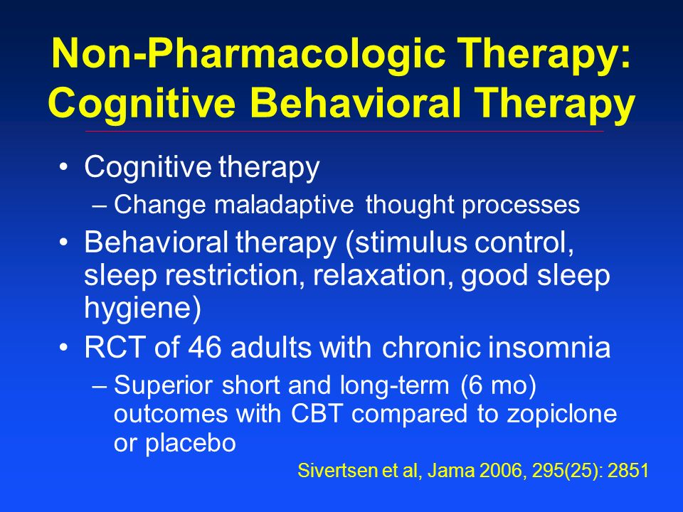 Non-Pharmacologic Therapy: Cognitive Behavioral Therapy Cognitive therapy –Change maladaptive thought processes Behavioral therapy (stimulus control, sleep restriction, relaxation, good sleep hygiene) RCT of 46 adults with chronic insomnia –Superior short and long-term (6 mo) outcomes with CBT compared to zopiclone or placebo Sivertsen et al, Jama 2006, 295(25): 2851