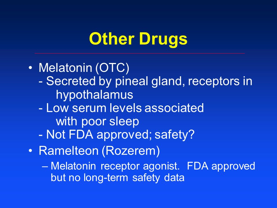 Other Drugs Melatonin (OTC) - Secreted by pineal gland, receptors in hypothalamus - Low serum levels associated with poor sleep - Not FDA approved; safety.