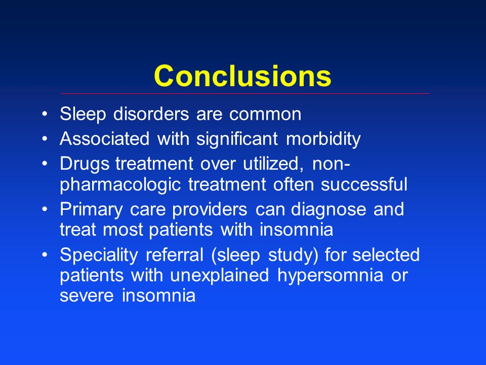 Conclusions Sleep disorders are common Associated with significant morbidity Drugs treatment over utilized, non- pharmacologic treatment often successful Primary care providers can diagnose and treat most patients with insomnia Speciality referral (sleep study) for selected patients with unexplained hypersomnia or severe insomnia