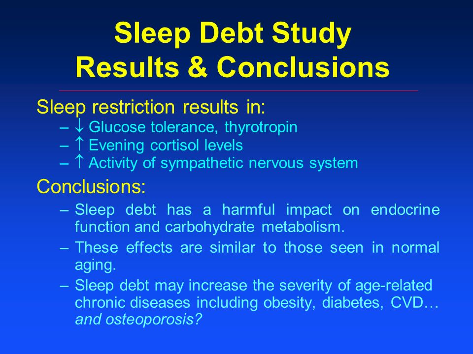 Sleep Debt Study Results & Conclusions Sleep restriction results in: – Glucose tolerance, thyrotropin – Evening cortisol levels – Activity of sympathetic nervous system Conclusions: –Sleep debt has a harmful impact on endocrine function and carbohydrate metabolism.