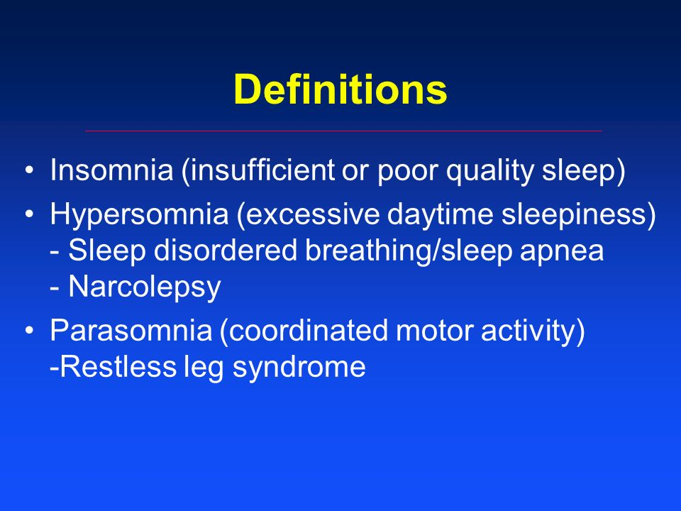 Definitions Insomnia (insufficient or poor quality sleep) Hypersomnia (excessive daytime sleepiness) - Sleep disordered breathing/sleep apnea - Narcolepsy Parasomnia (coordinated motor activity) -Restless leg syndrome
