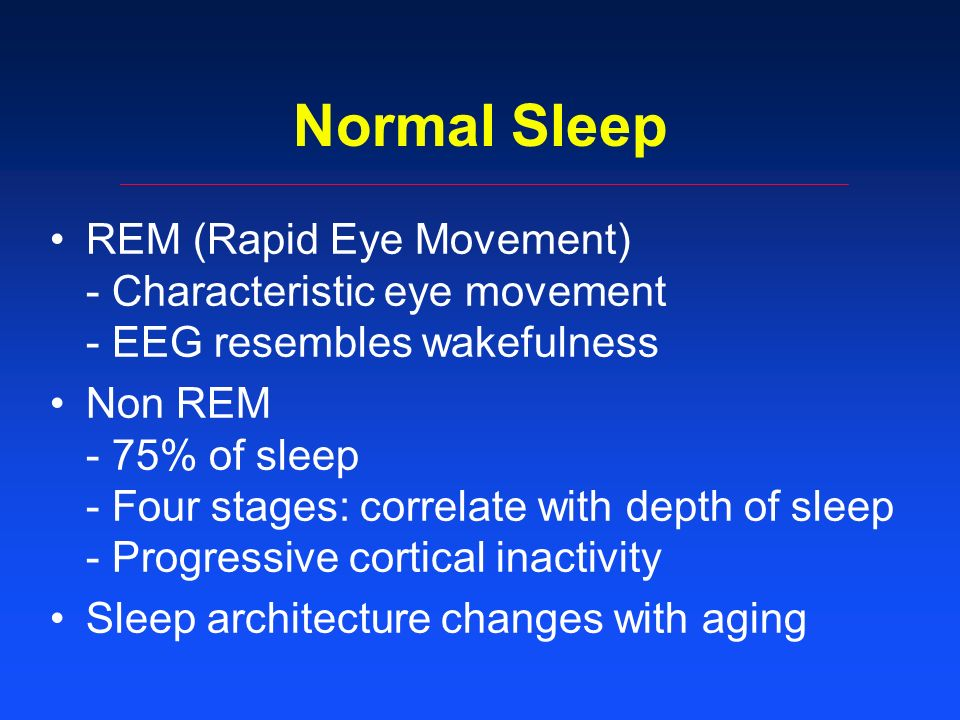 Normal Sleep REM (Rapid Eye Movement) - Characteristic eye movement - EEG resembles wakefulness Non REM - 75% of sleep - Four stages: correlate with depth of sleep - Progressive cortical inactivity Sleep architecture changes with aging