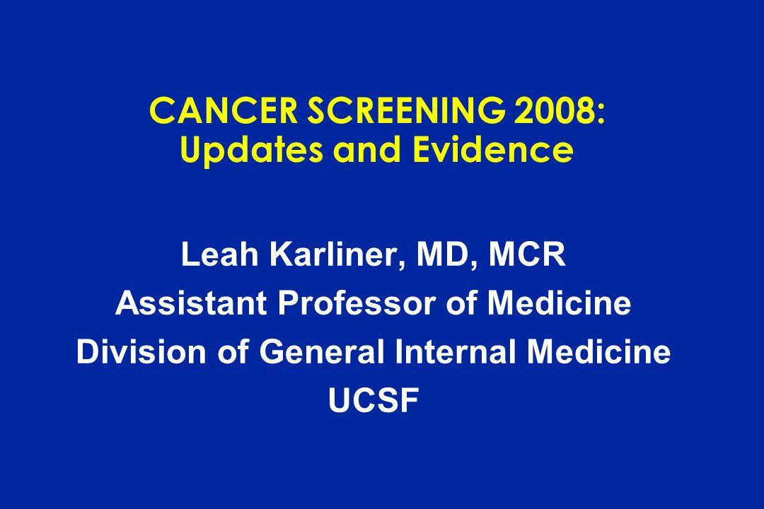 CANCER SCREENING 2008: Updates and Evidence Leah Karliner, MD, MCR Assistant Professor of Medicine Division of General Internal Medicine UCSF