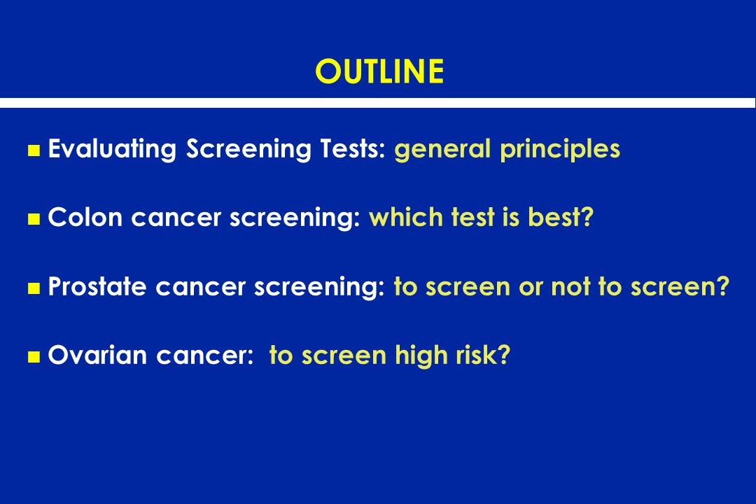 OUTLINE Evaluating Screening Tests: general principles Colon cancer screening: which test is best? Prostate cancer screening: to screen or not to scre