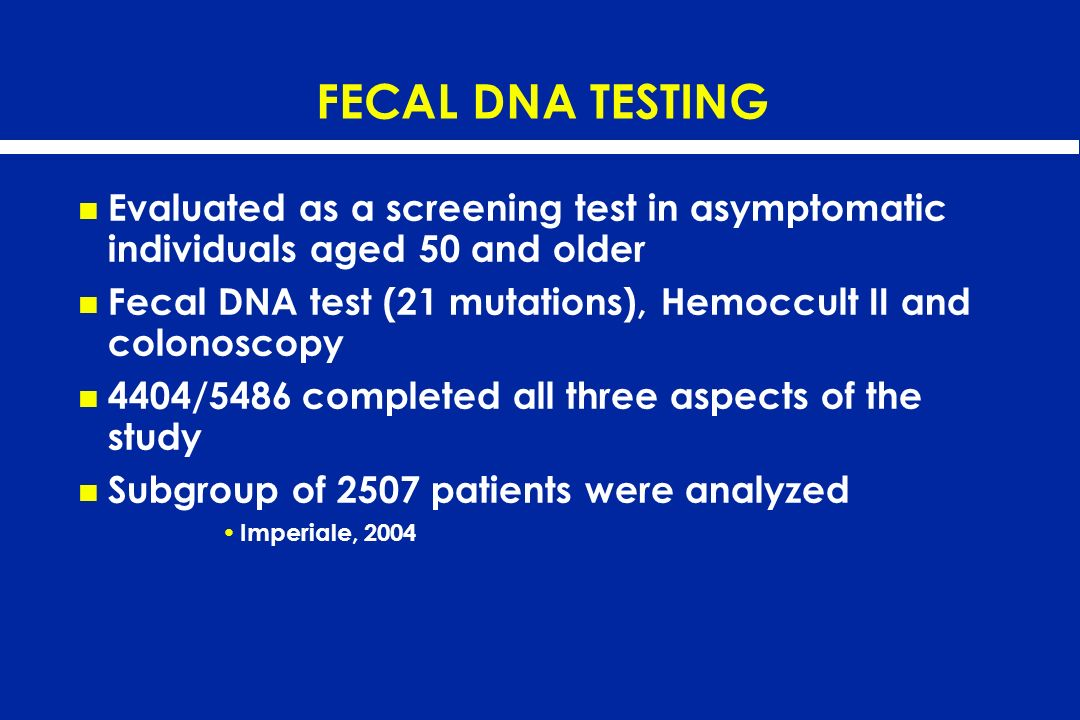 FECAL DNA TESTING Evaluated as a screening test in asymptomatic individuals aged 50 and older Fecal DNA test (21 mutations), Hemoccult II and colonosc