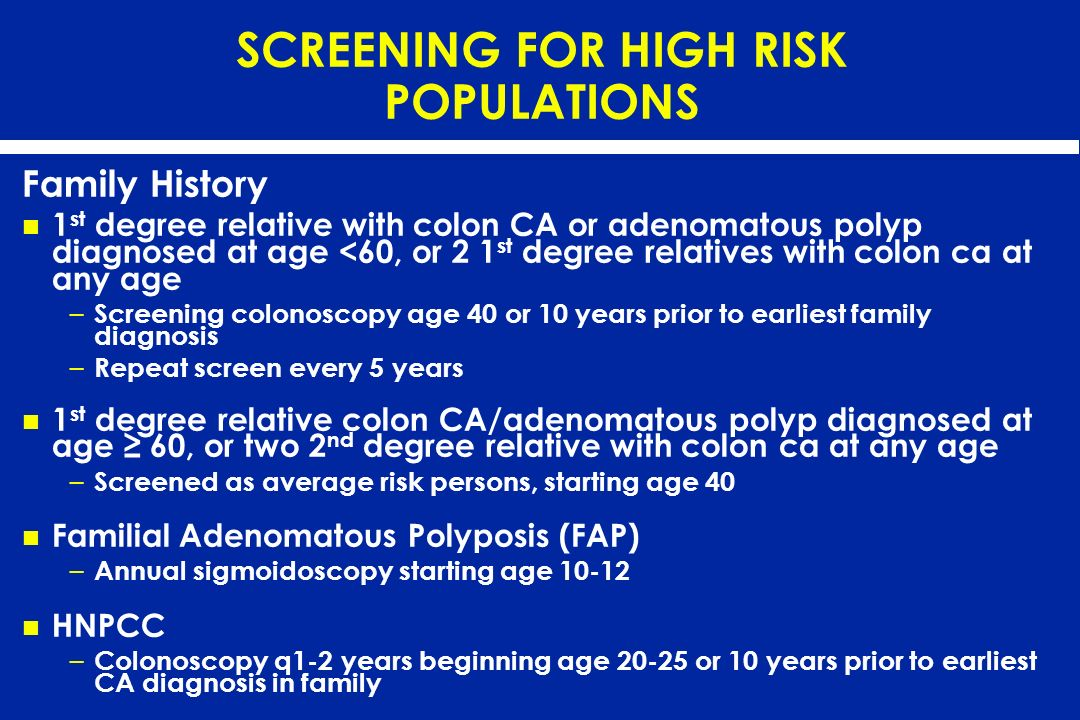 SCREENING FOR HIGH RISK POPULATIONS Family History 1 st degree relative with colon CA or adenomatous polyp diagnosed at age <60, or 2 1 st degree rela