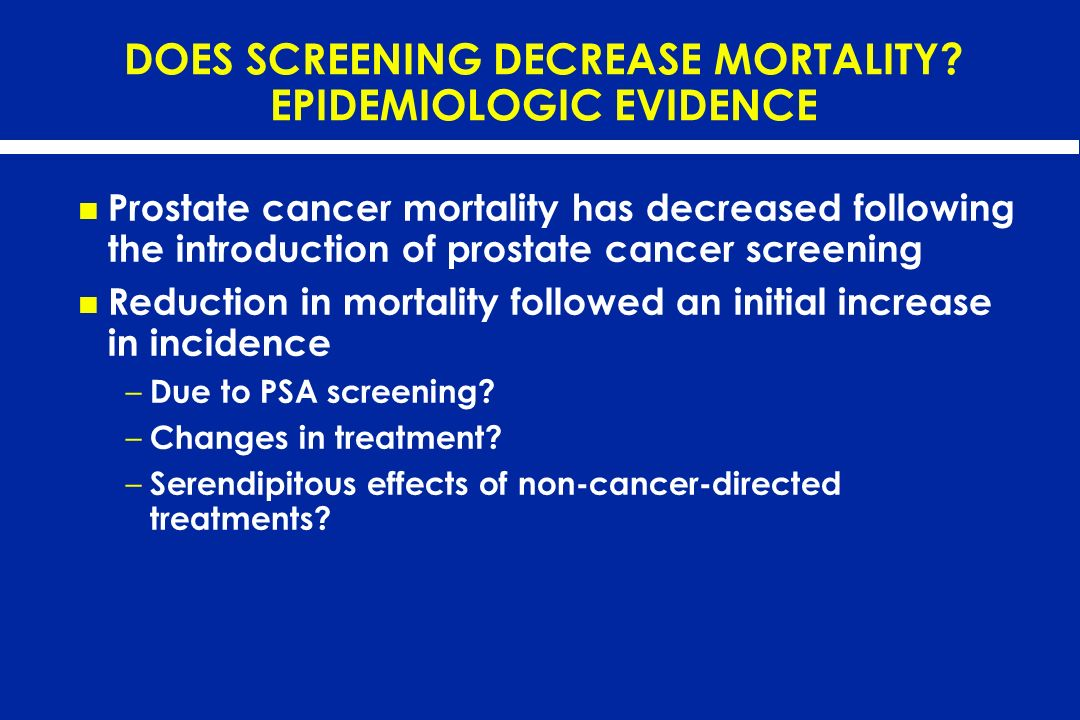 DOES SCREENING DECREASE MORTALITY? EPIDEMIOLOGIC EVIDENCE Prostate cancer mortality has decreased following the introduction of prostate cancer screen