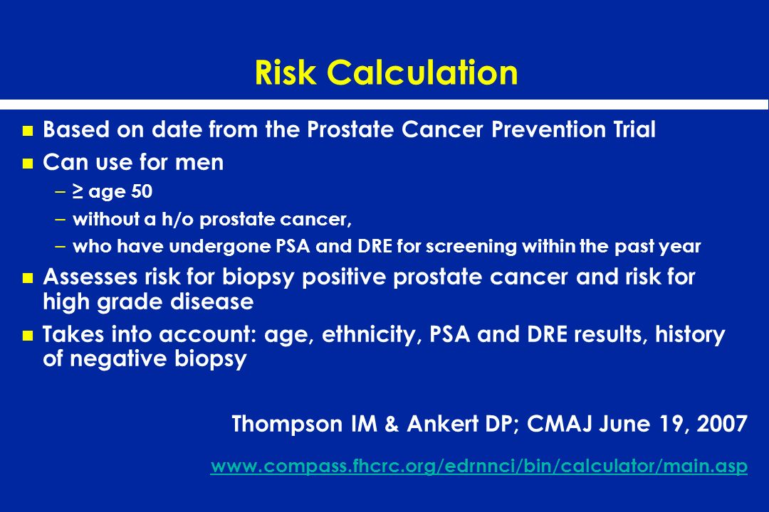 Risk Calculation Based on date from the Prostate Cancer Prevention Trial Can use for men – age 50 – without a h/o prostate cancer, – who have undergon