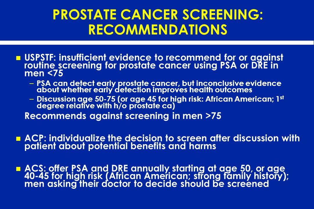 PROSTATE CANCER SCREENING: RECOMMENDATIONS USPSTF: insufficient evidence to recommend for or against routine screening for prostate cancer using PSA o