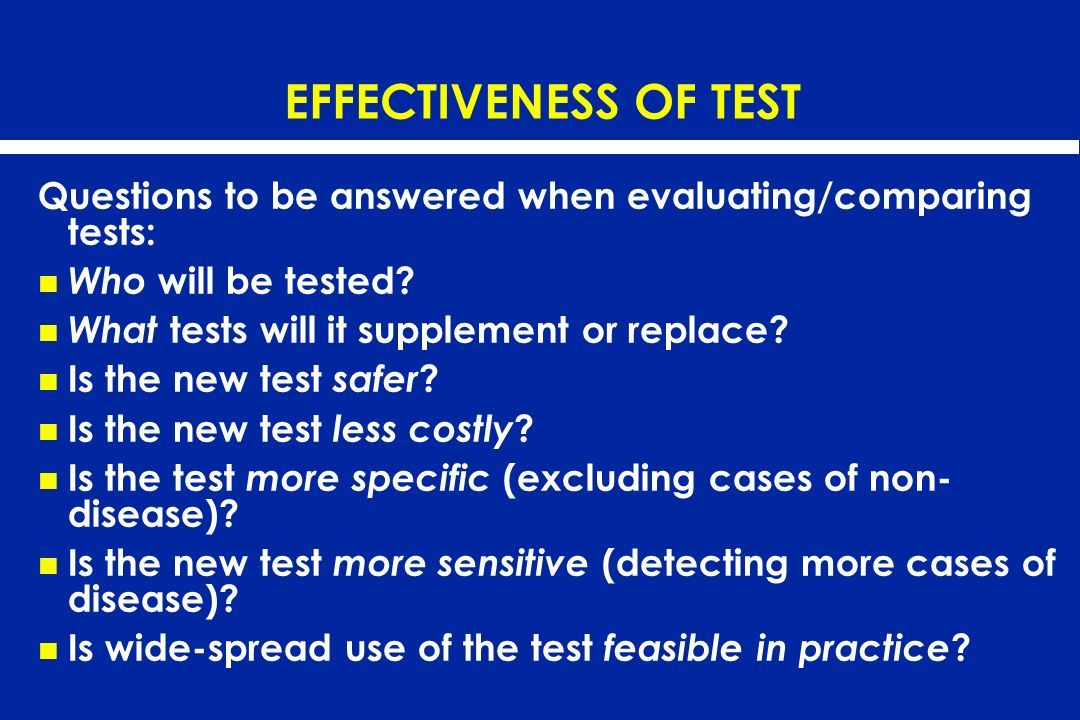 EFFECTIVENESS OF TEST Questions to be answered when evaluating/comparing tests: Who will be tested? What tests will it supplement or replace? Is the n