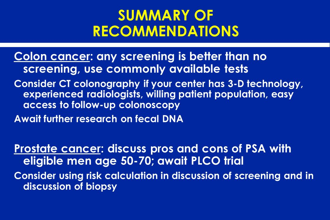 SUMMARY OF RECOMMENDATIONS Colon cancer: any screening is better than no screening, use commonly available tests Consider CT colonography if your cent