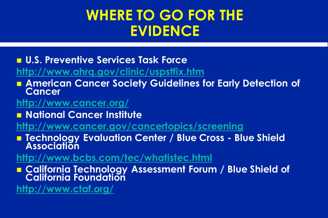 WHERE TO GO FOR THE EVIDENCE U.S. Preventive Services Task Force http://www.ahrq.gov/clinic/uspstfix.htm American Cancer Society Guidelines for Early