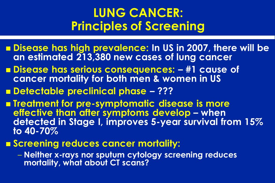 LUNG CANCER: Principles of Screening Disease has high prevalence: In US in 2007, there will be an estimated 213,380 new cases of lung cancer Disease h