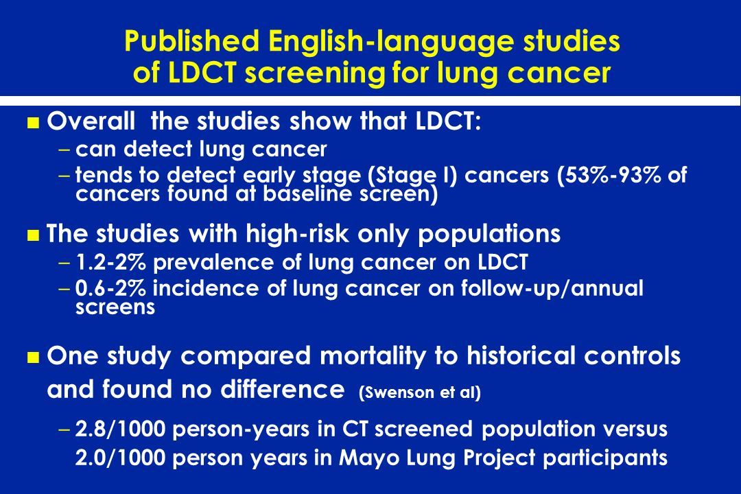 Published English-language studies of LDCT screening for lung cancer Overall the studies show that LDCT: – can detect lung cancer – tends to detect ea