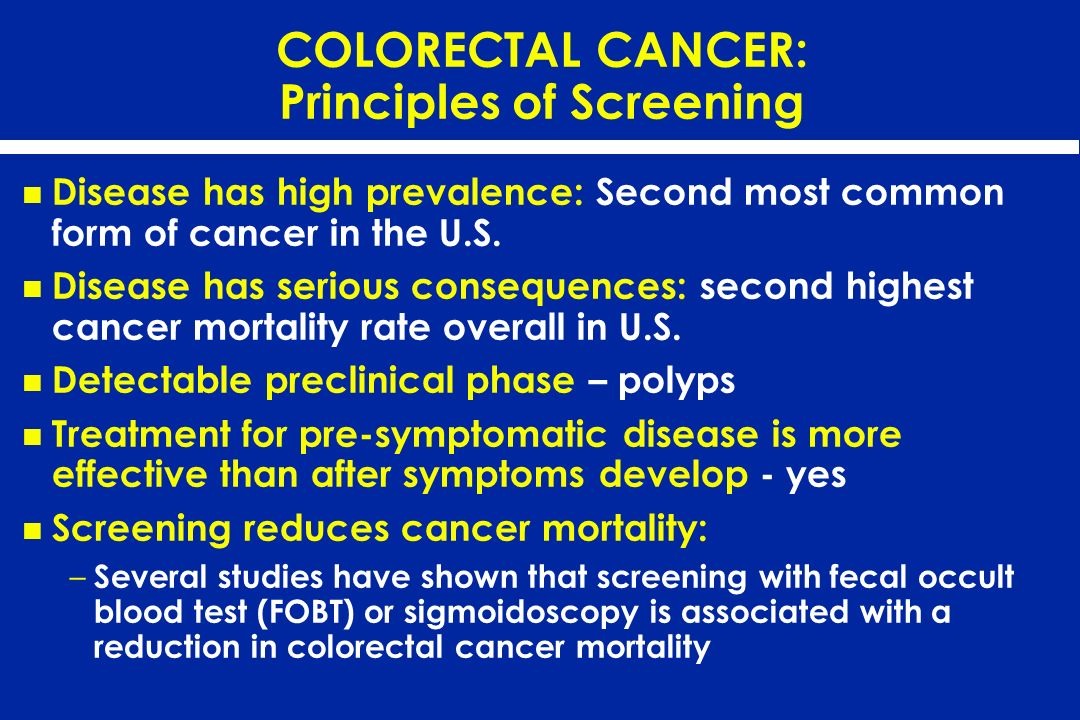 COLORECTAL CANCER: Principles of Screening Disease has high prevalence: Second most common form of cancer in the U.S. Disease has serious consequences