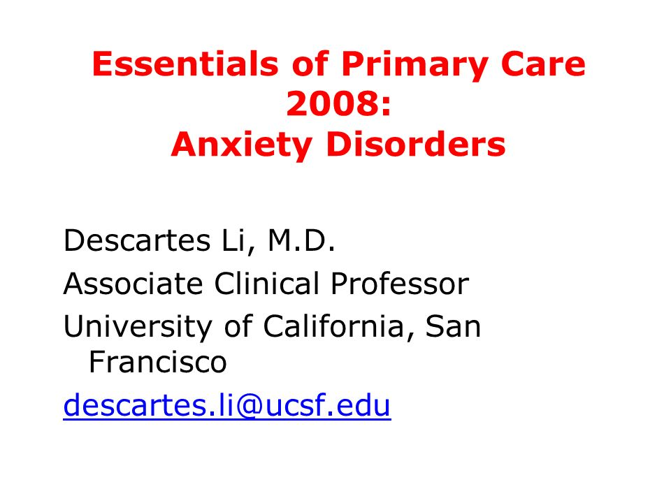 Essentials of Primary Care 2008: Anxiety Disorders Descartes Li, M.D. Associate Clinical Professor University of California, San Francisco descartes.l