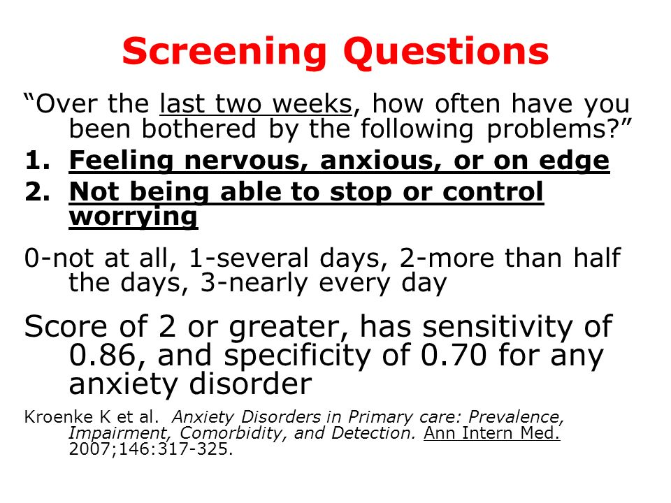 Screening Questions Over the last two weeks, how often have you been bothered by the following problems? 1.Feeling nervous, anxious, or on edge 2.Not