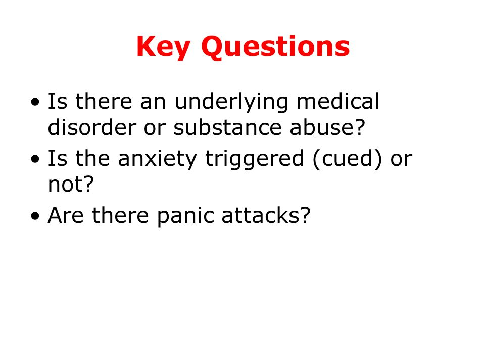 Key Questions Is there an underlying medical disorder or substance abuse? Is the anxiety triggered (cued) or not? Are there panic attacks?