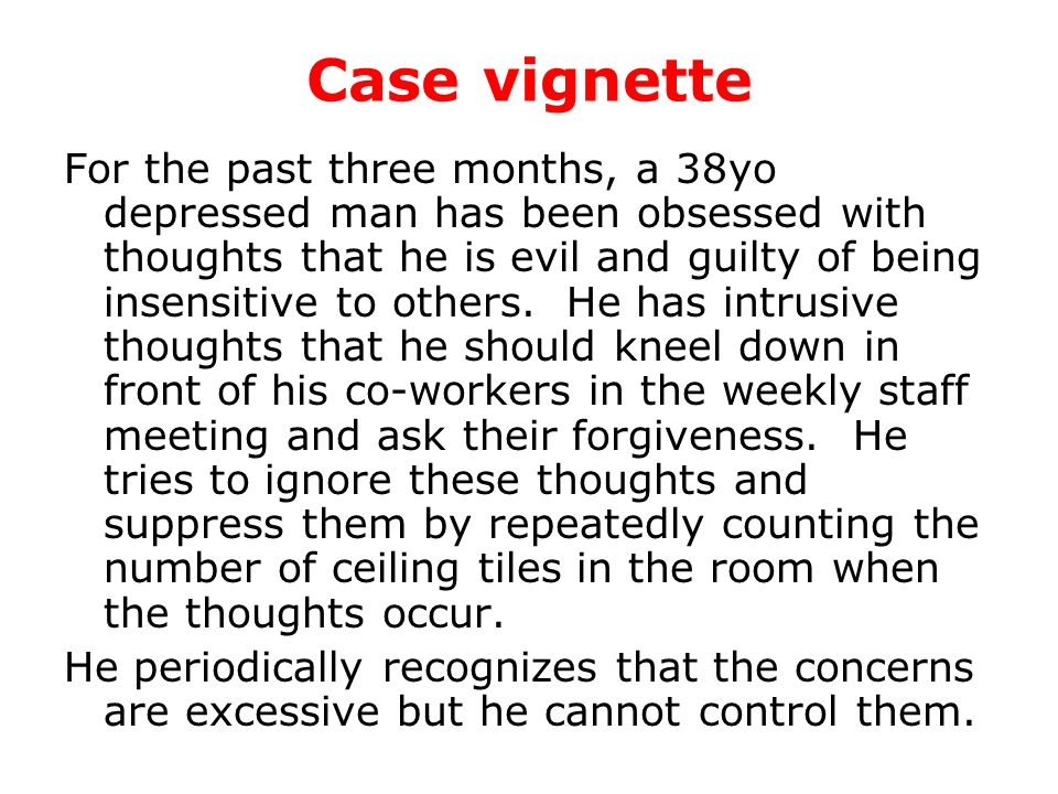 Case vignette For the past three months, a 38yo depressed man has been obsessed with thoughts that he is evil and guilty of being insensitive to other