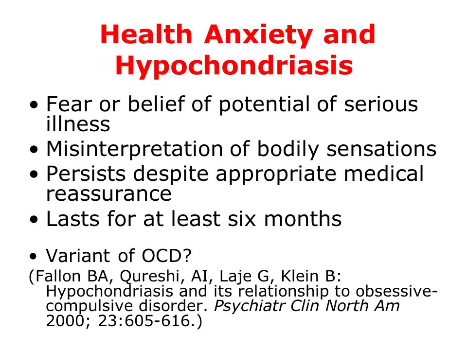 Health Anxiety and Hypochondriasis Fear or belief of potential of serious illness Misinterpretation of bodily sensations Persists despite appropriate