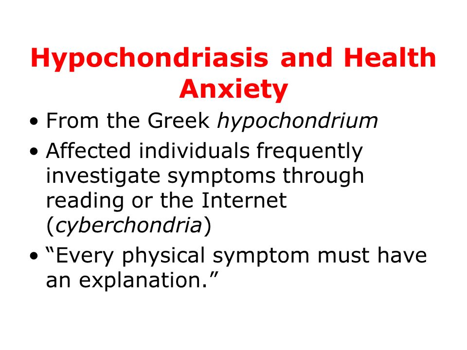 Hypochondriasis and Health Anxiety From the Greek hypochondrium Affected individuals frequently investigate symptoms through reading or the Internet (