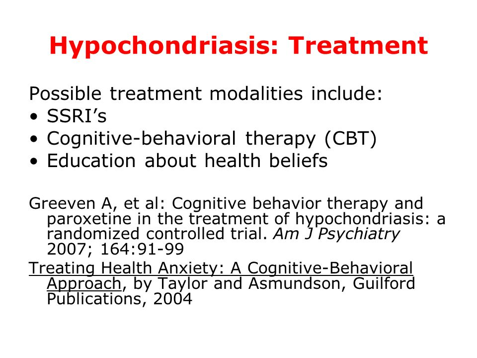 Hypochondriasis: Treatment Possible treatment modalities include: SSRIs Cognitive-behavioral therapy (CBT) Education about health beliefs Greeven A, e