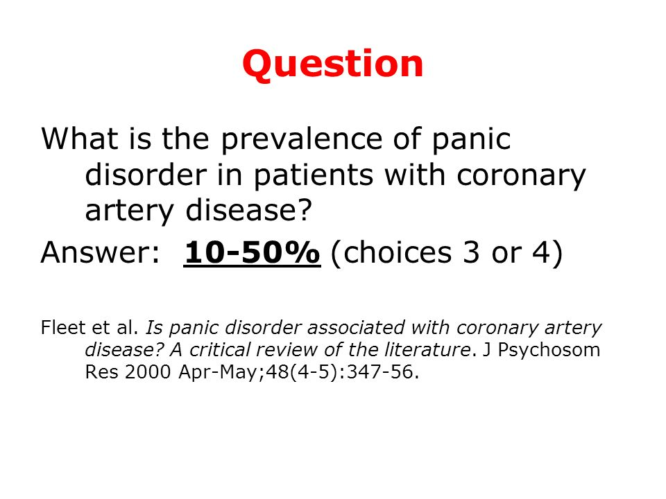 Question What is the prevalence of panic disorder in patients with coronary artery disease? Answer: 10-50% (choices 3 or 4) Fleet et al. Is panic diso