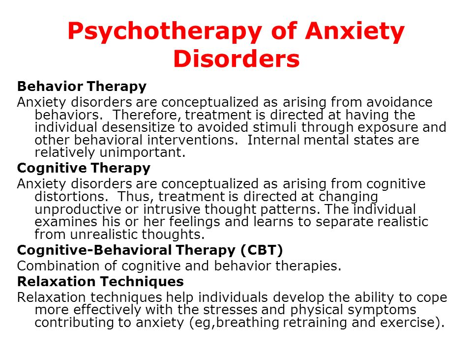 Psychotherapy of Anxiety Disorders Behavior Therapy Anxiety disorders are conceptualized as arising from avoidance behaviors. Therefore, treatment is