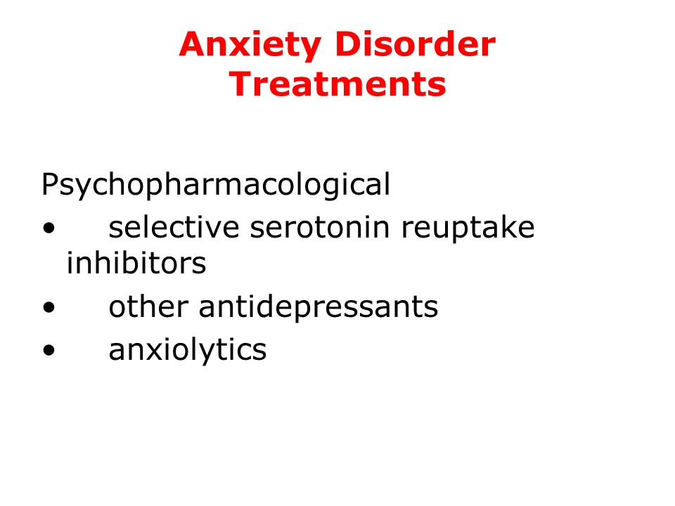 Anxiety Disorder Treatments Psychopharmacological selective serotonin reuptake inhibitors other antidepressants anxiolytics