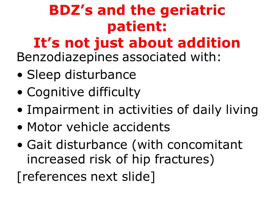 BDZs and the geriatric patient: Its not just about addition Benzodiazepines associated with: Sleep disturbance Cognitive difficulty Impairment in acti