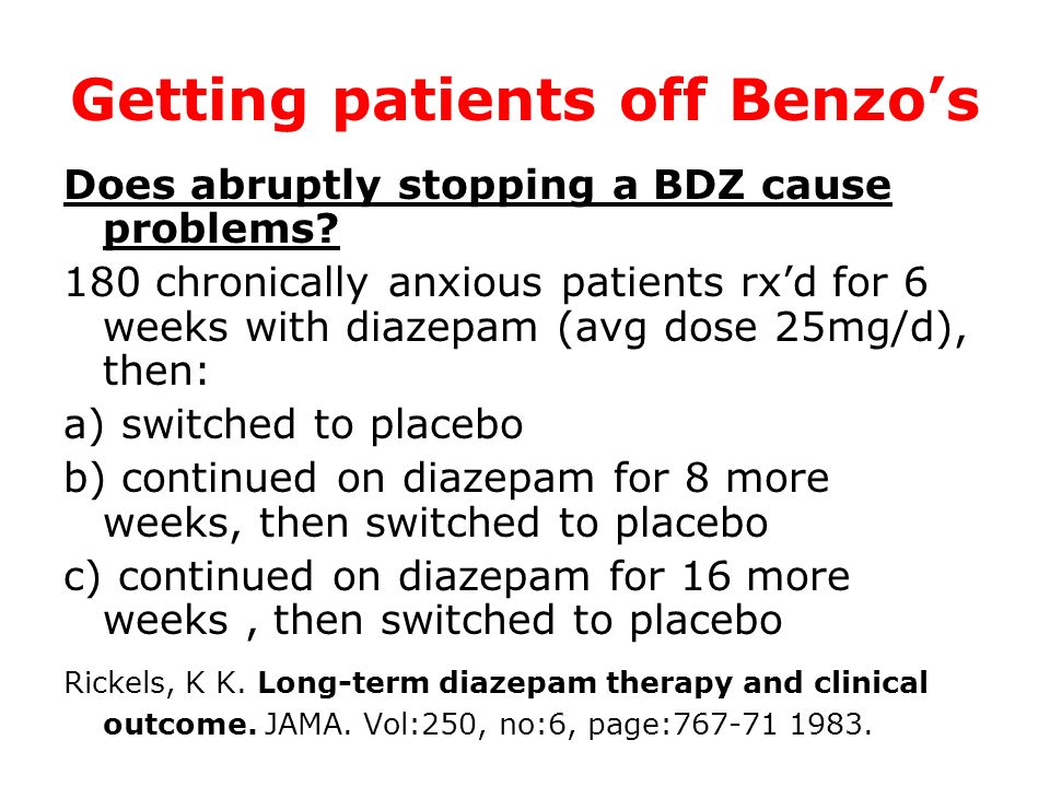Getting patients off Benzos Does abruptly stopping a BDZ cause problems? 180 chronically anxious patients rxd for 6 weeks with diazepam (avg dose 25mg