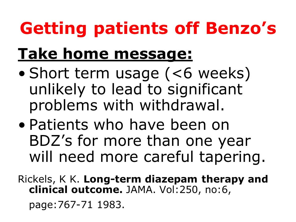 Getting patients off Benzos Take home message: Short term usage (<6 weeks) unlikely to lead to significant problems with withdrawal. Patients who have