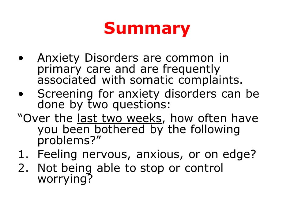 Summary Anxiety Disorders are common in primary care and are frequently associated with somatic complaints. Screening for anxiety disorders can be don