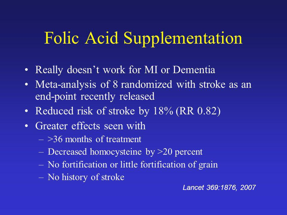 Folic Acid Supplementation Really doesnt work for MI or Dementia Meta-analysis of 8 randomized with stroke as an end-point recently released Reduced r