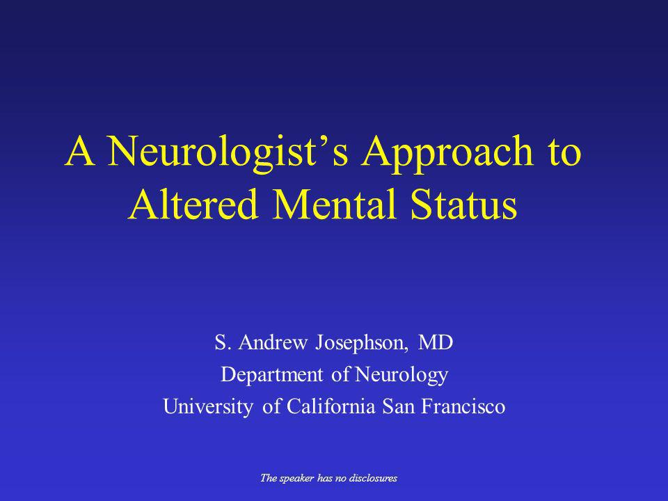 A Neurologists Approach to Altered Mental Status S. Andrew Josephson, MD Department of Neurology University of California San Francisco The speaker ha