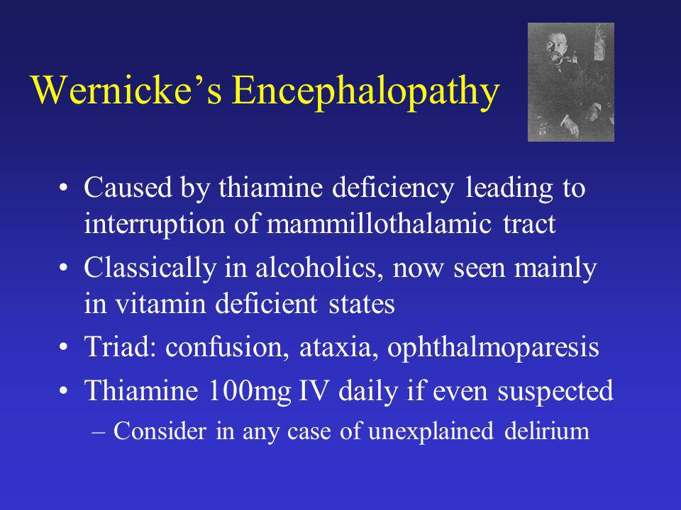 Wernickes Encephalopathy Caused by thiamine deficiency leading to interruption of mammillothalamic tract Classically in alcoholics, now seen mainly in