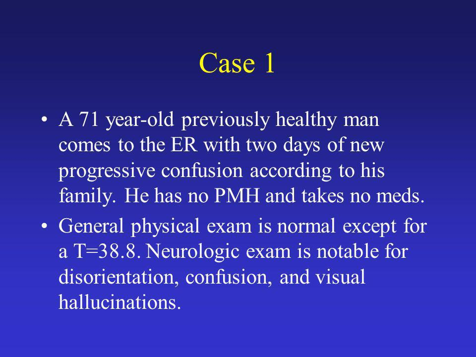 Case 1 A 71 year-old previously healthy man comes to the ER with two days of new progressive confusion according to his family. He has no PMH and take