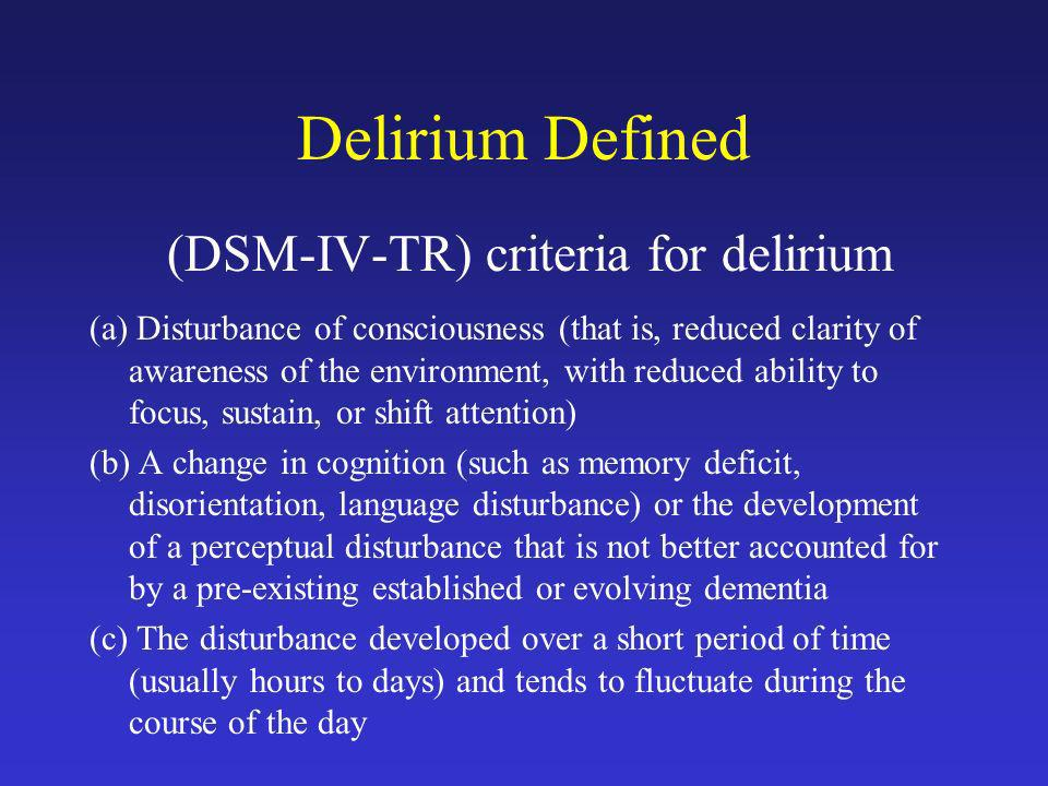 Delirium Defined (DSM-IV-TR) criteria for delirium (a) Disturbance of consciousness (that is, reduced clarity of awareness of the environment, with re