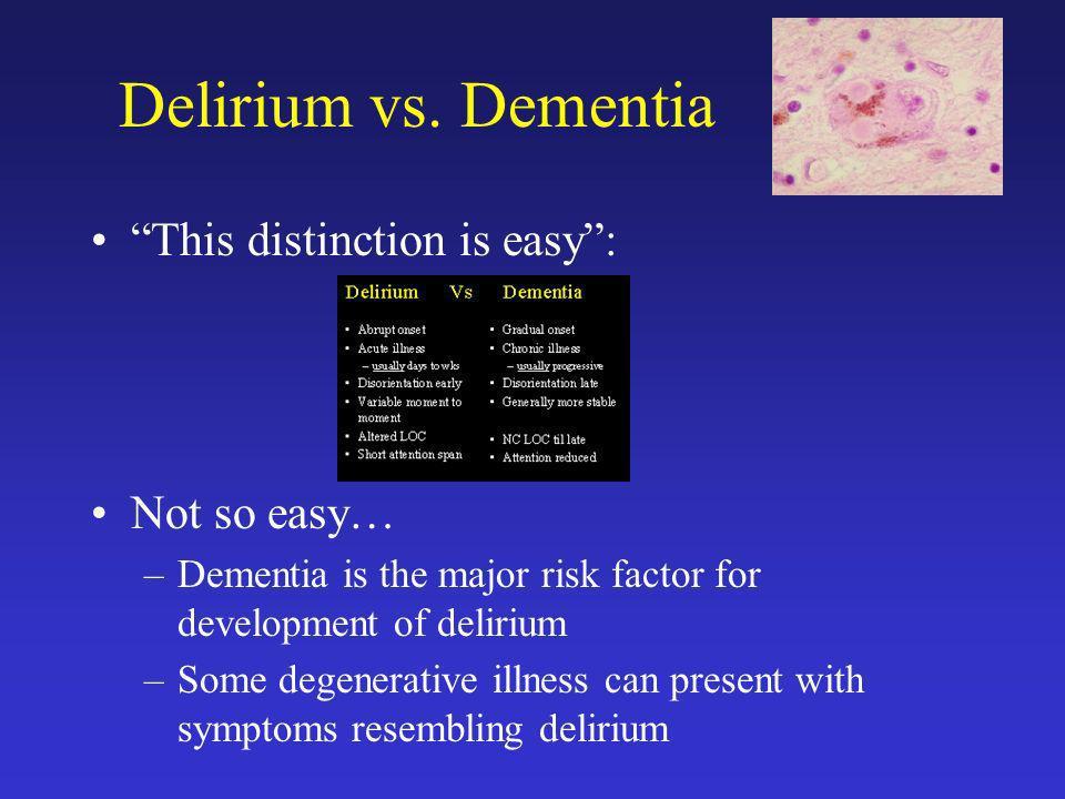 Delirium vs. Dementia This distinction is easy: Not so easy… –Dementia is the major risk factor for development of delirium –Some degenerative illness