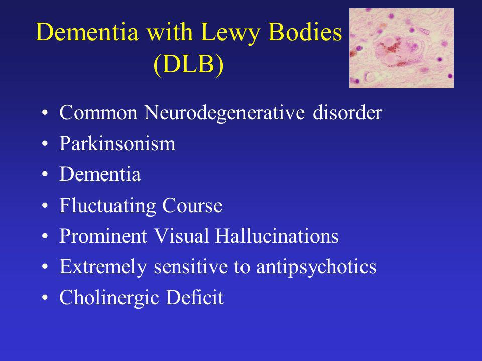 Dementia with Lewy Bodies (DLB) Common Neurodegenerative disorder Parkinsonism Dementia Fluctuating Course Prominent Visual Hallucinations Extremely s