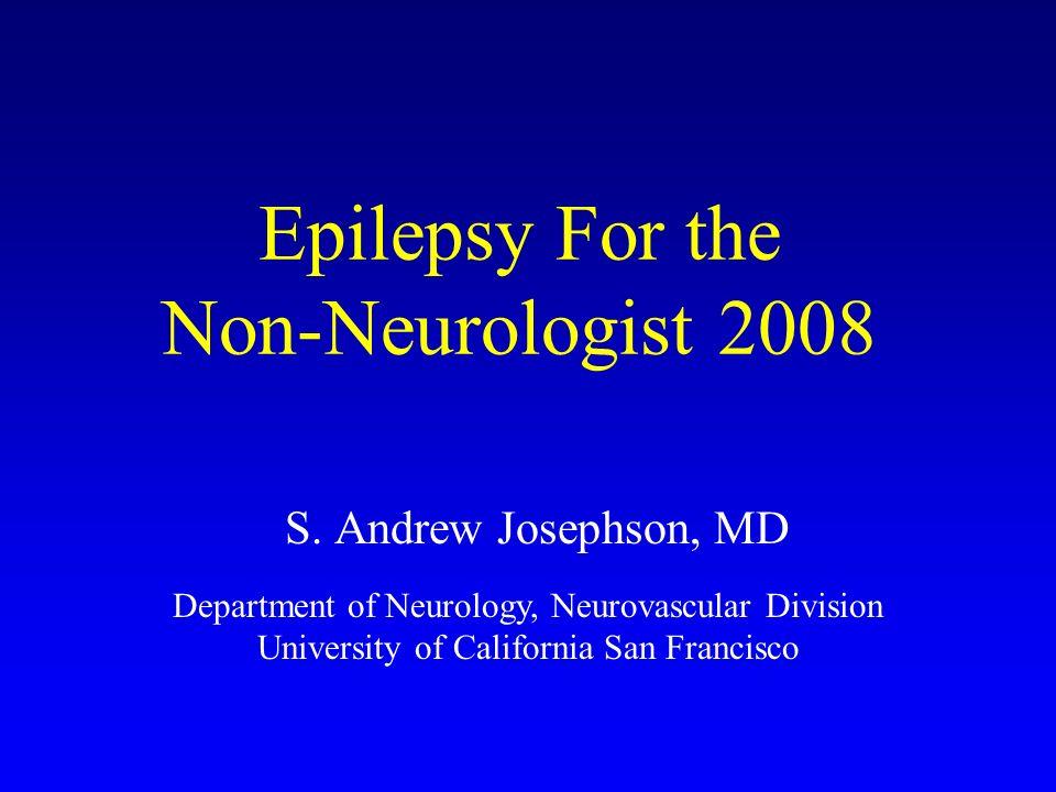 Epilepsy For the Non-Neurologist 2008 S. Andrew Josephson, MD Department of Neurology, Neurovascular Division University of California San Francisco