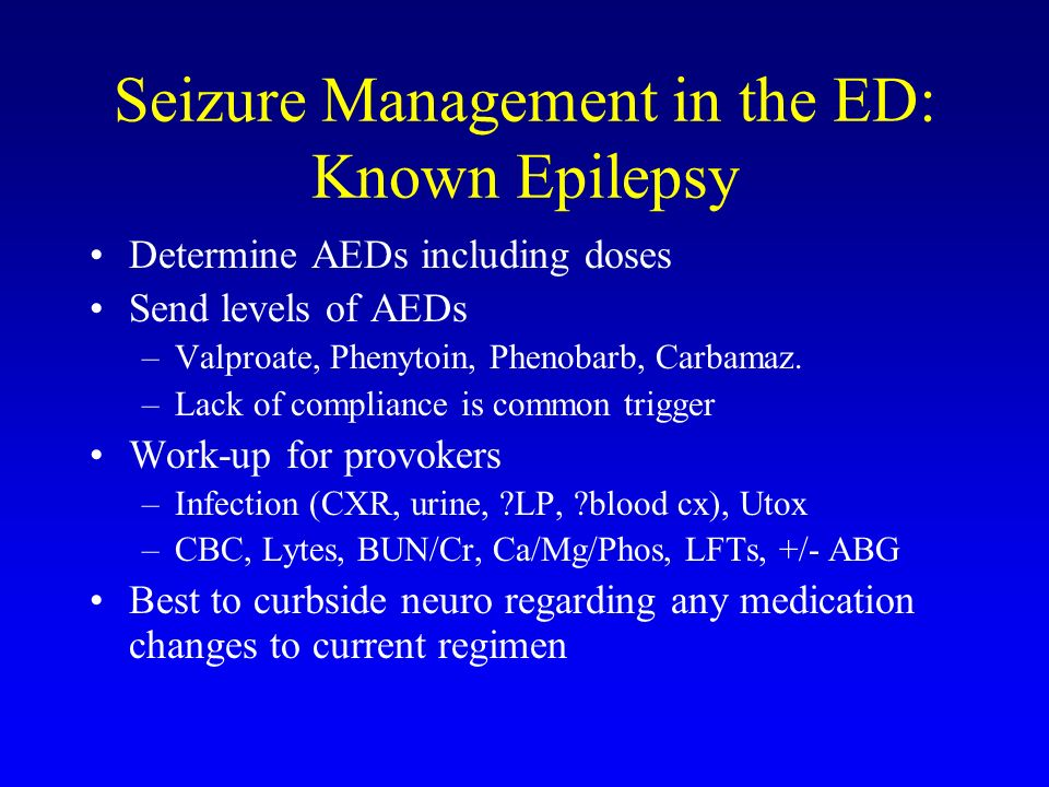Seizure Management in the ED: Known Epilepsy Determine AEDs including doses Send levels of AEDs –Valproate, Phenytoin, Phenobarb, Carbamaz. –Lack of c
